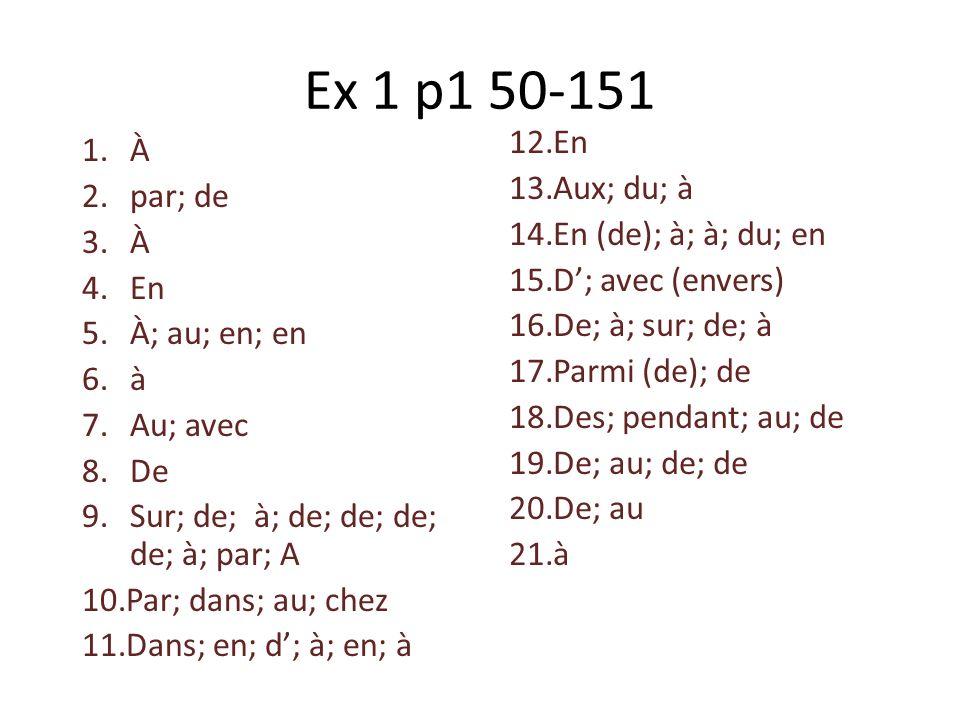 Ex 1 p1 50-151 1.À 2.par; de 3.À 4.En 5.À; au; en; en 6.à 7.Au; avec 8.De 9.Sur; de; à; de; de; de; de; à; par; A 10.Par; dans; au; chez 11.Dans; en;