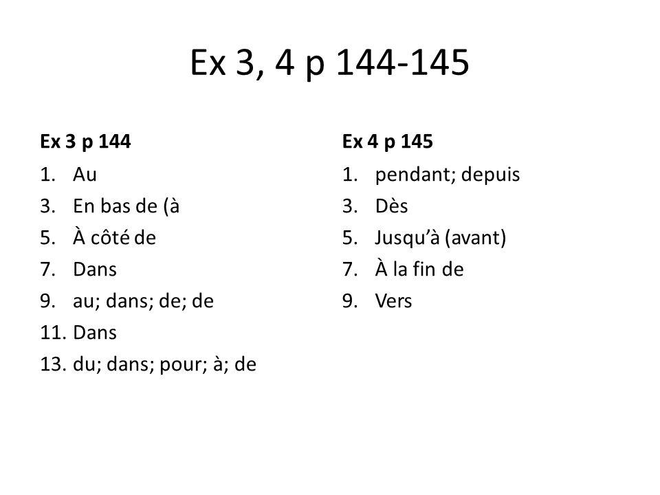 Ex 3, 4 p 144-145 Ex 3 p 144 1.Au 3.En bas de (à 5.À côté de 7.Dans 9.au; dans; de; de 11.Dans 13.du; dans; pour; à; de Ex 4 p 145 1.pendant; depuis 3
