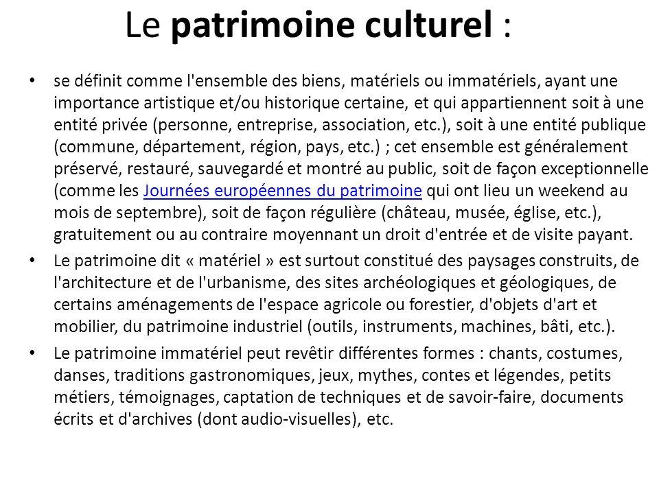 Le patrimoine culturel : se définit comme l'ensemble des biens, matériels ou immatériels, ayant une importance artistique et/ou historique certaine, e