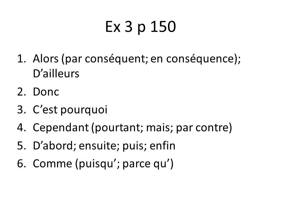 Ex 3 p 150 1.Alors (par conséquent; en conséquence); Dailleurs 2.Donc 3.Cest pourquoi 4.Cependant (pourtant; mais; par contre) 5.Dabord; ensuite; puis
