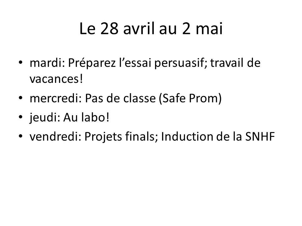 Le 28 avril au 2 mai mardi: Préparez lessai persuasif; travail de vacances! mercredi: Pas de classe (Safe Prom) jeudi: Au labo! vendredi: Projets fina