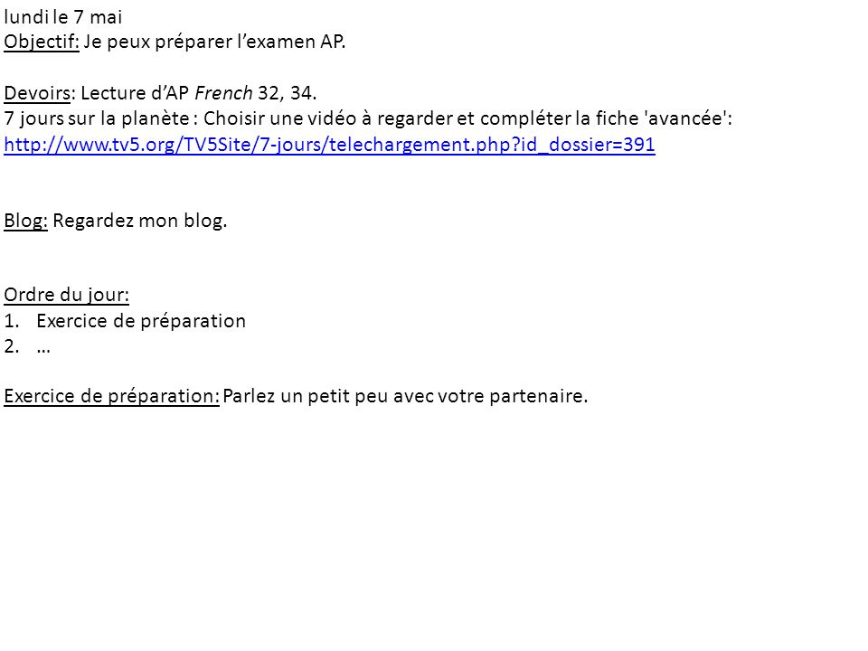 lundi le 7 mai Objectif: Je peux préparer lexamen AP. Devoirs: Lecture dAP French 32, 34. 7 jours sur la planète : Choisir une vidéo à regarder et com