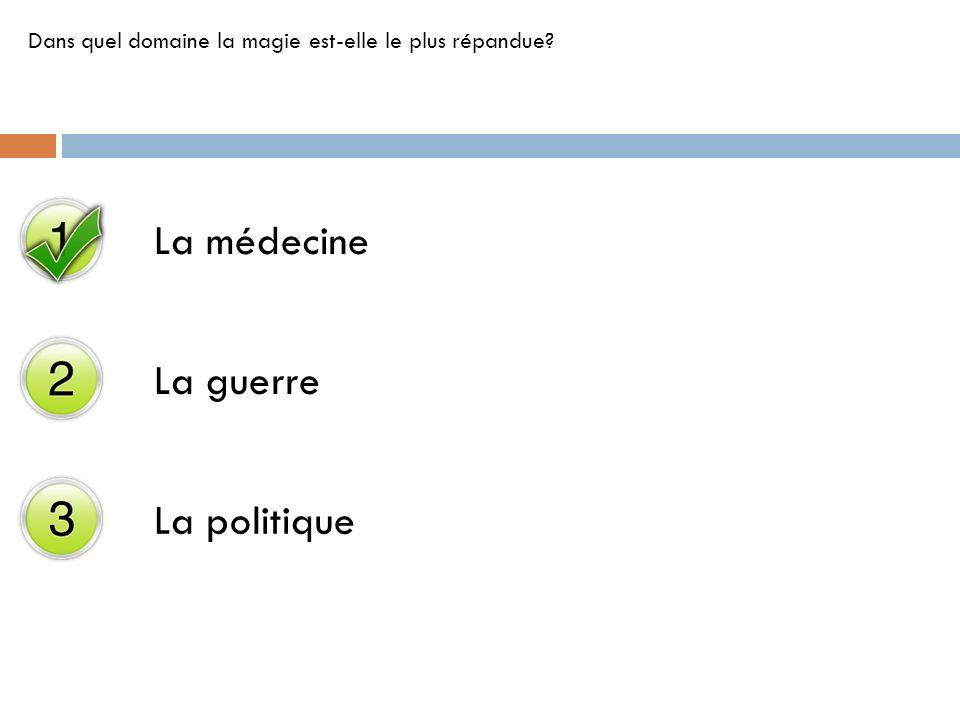 La médecine La guerre La politique Dans quel domaine la magie est-elle le plus répandue?