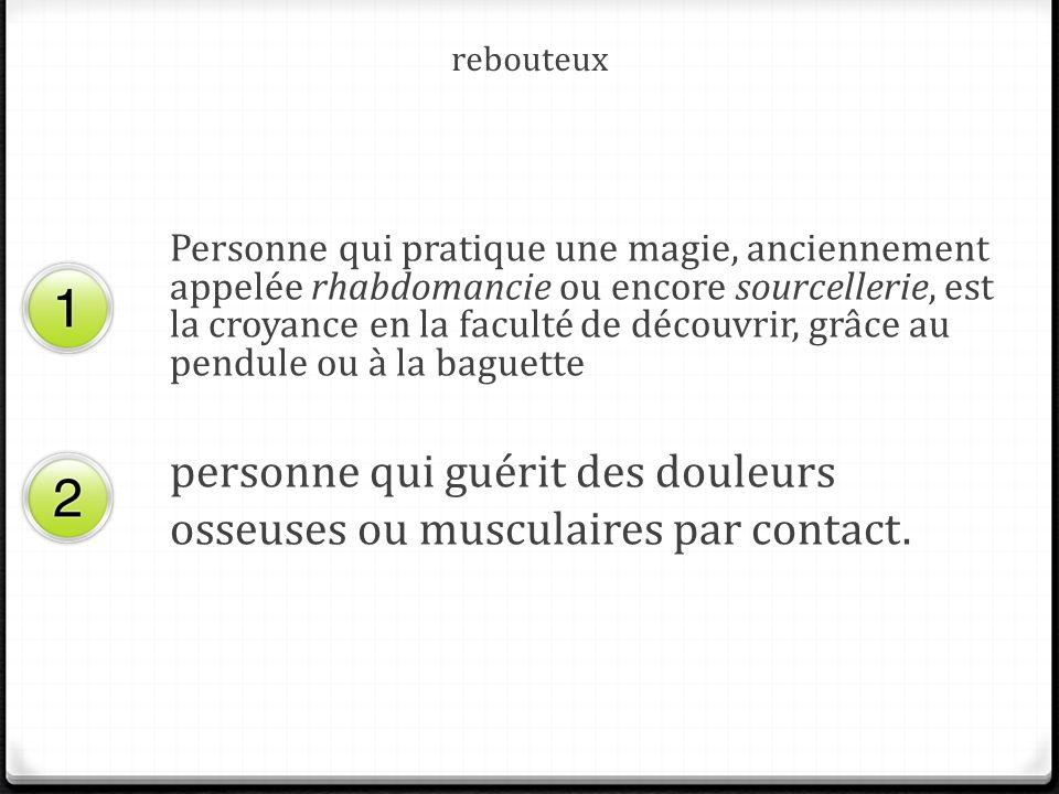 rebouteux Personne qui pratique une magie, anciennement appelée rhabdomancie ou encore sourcellerie, est la croyance en la faculté de découvrir, grâce