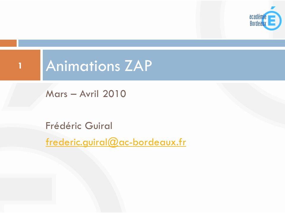 Mars – Avril 2010 Frédéric Guiral frederic.guiral@ac-bordeaux.fr Animations ZAP 1