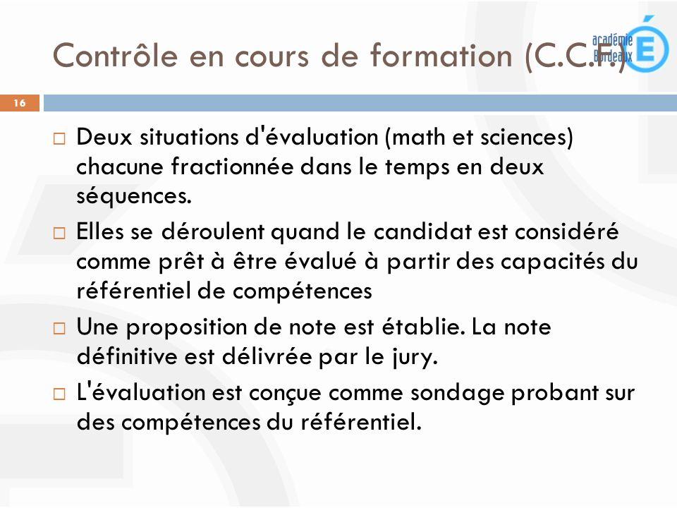 Contrôle en cours de formation (C.C.F.) 16 Deux situations d'évaluation (math et sciences) chacune fractionnée dans le temps en deux séquences. Elles