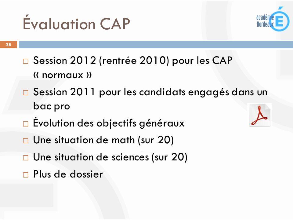 Évaluation CAP 28 Session 2012 (rentrée 2010) pour les CAP « normaux » Session 2011 pour les candidats engagés dans un bac pro Évolution des objectifs