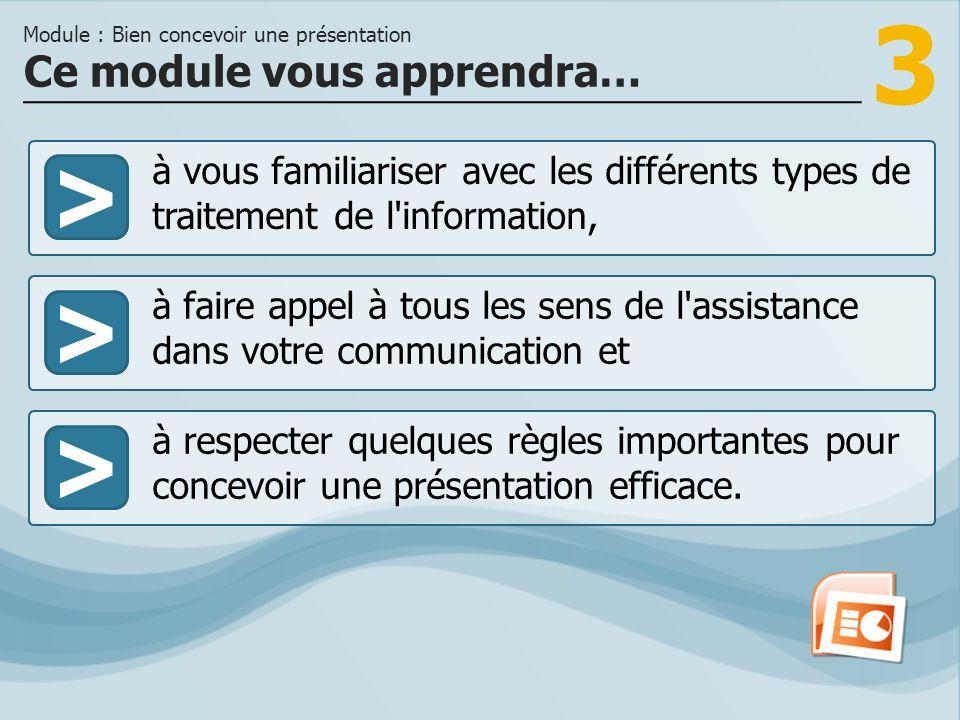 3 >> à faire appel à tous les sens de l assistance dans votre communication et à respecter quelques règles importantes pour concevoir une présentation efficace.