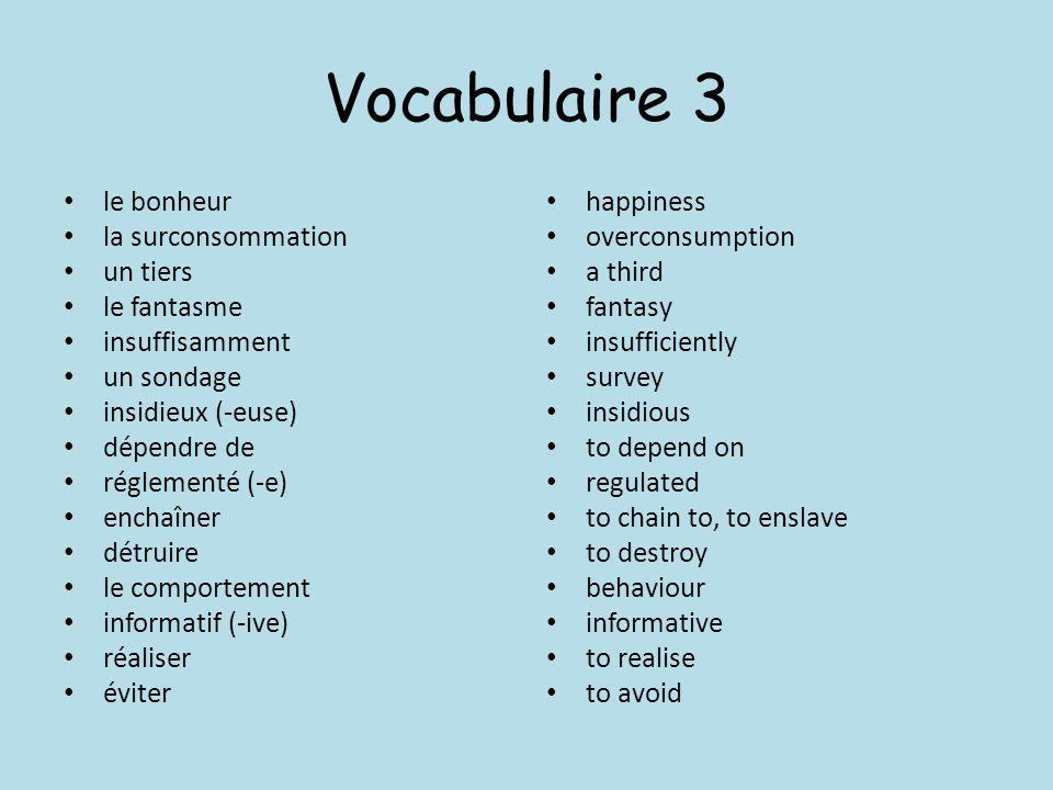 Vocabulaire 3 le bonheur la surconsommation un tiers le fantasme insuffisamment un sondage insidieux (-euse) dépendre de réglementé (-e) enchaîner dét