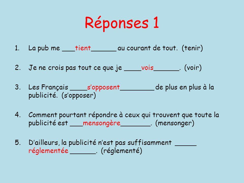 Réponses 1 1.La pub me ___tient______ au courant de tout. (tenir) 2.Je ne crois pas tout ce que je ____vois______. (voir) 3.Les Français ____sopposent