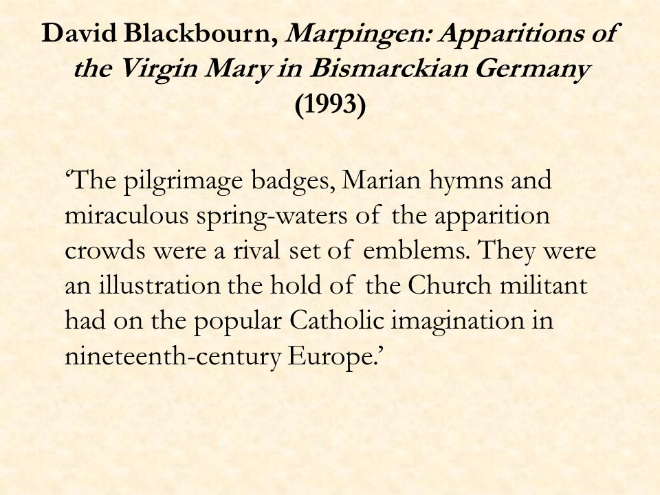 David Blackbourn, Marpingen: Apparitions of the Virgin Mary in Bismarckian Germany (1993) The pilgrimage badges, Marian hymns and miraculous spring-waters of the apparition crowds were a rival set of emblems.
