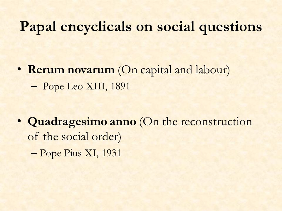 Papal encyclicals on social questions Rerum novarum (On capital and labour) – Pope Leo XIII, 1891 Quadragesimo anno (On the reconstruction of the social order) – Pope Pius XI, 1931