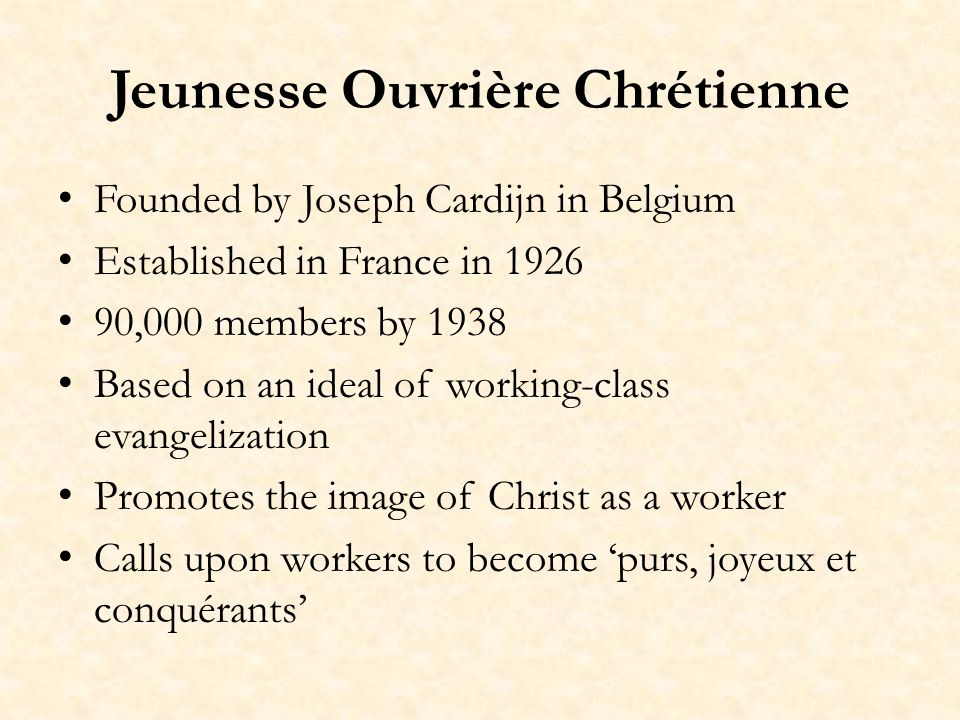 Jeunesse Ouvrière Chrétienne Founded by Joseph Cardijn in Belgium Established in France in 1926 90,000 members by 1938 Based on an ideal of working-class evangelization Promotes the image of Christ as a worker Calls upon workers to become purs, joyeux et conquérants