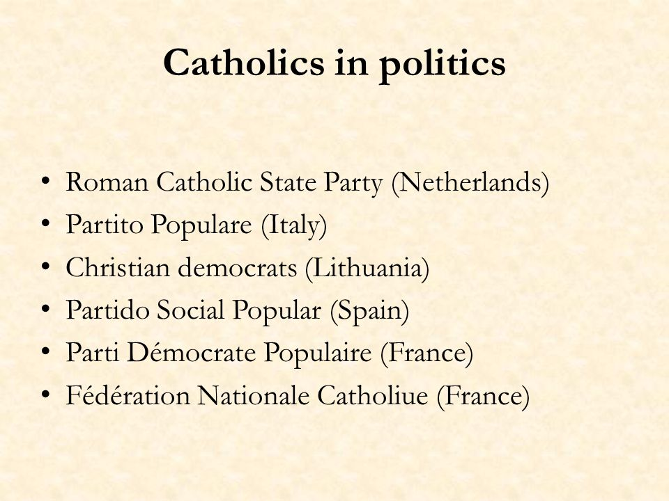 Catholics in politics Roman Catholic State Party (Netherlands) Partito Populare (Italy) Christian democrats (Lithuania) Partido Social Popular (Spain) Parti Démocrate Populaire (France) Fédération Nationale Catholiue (France)