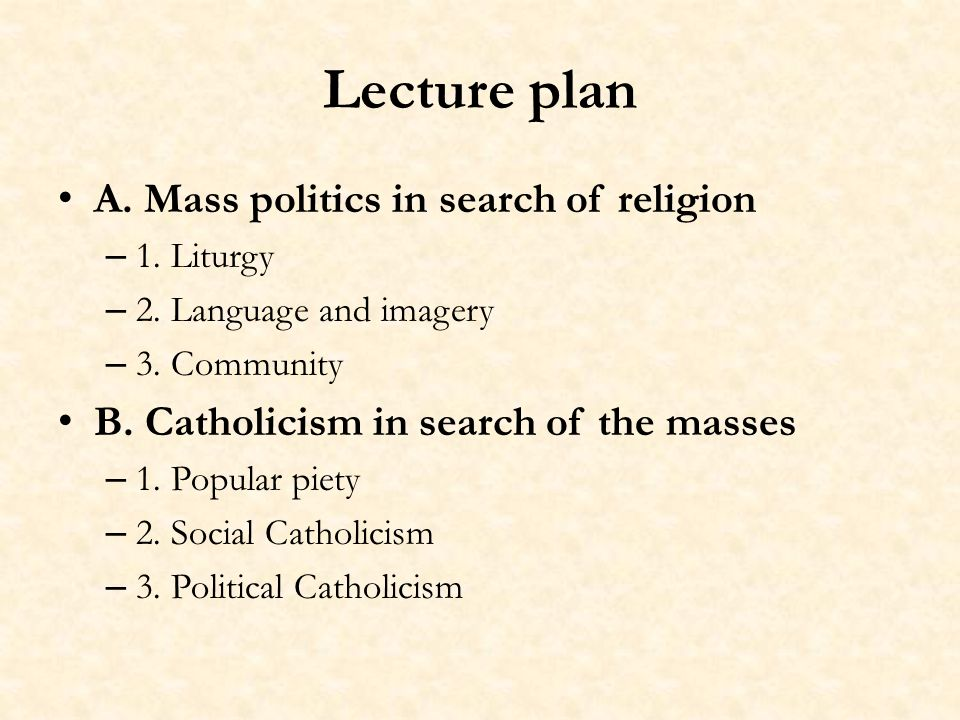 Lecture plan A. Mass politics in search of religion – 1. Liturgy – 2. Language and imagery – 3. Community B. Catholicism in search of the masses – 1.