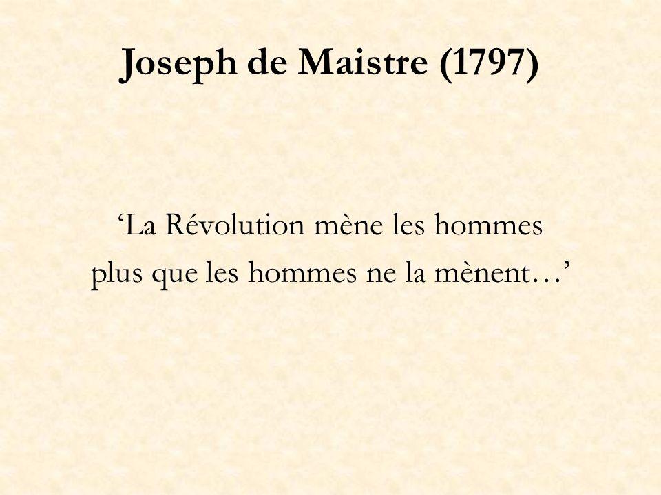 Joseph de Maistre (1797) La Révolution mène les hommes plus que les hommes ne la mènent…