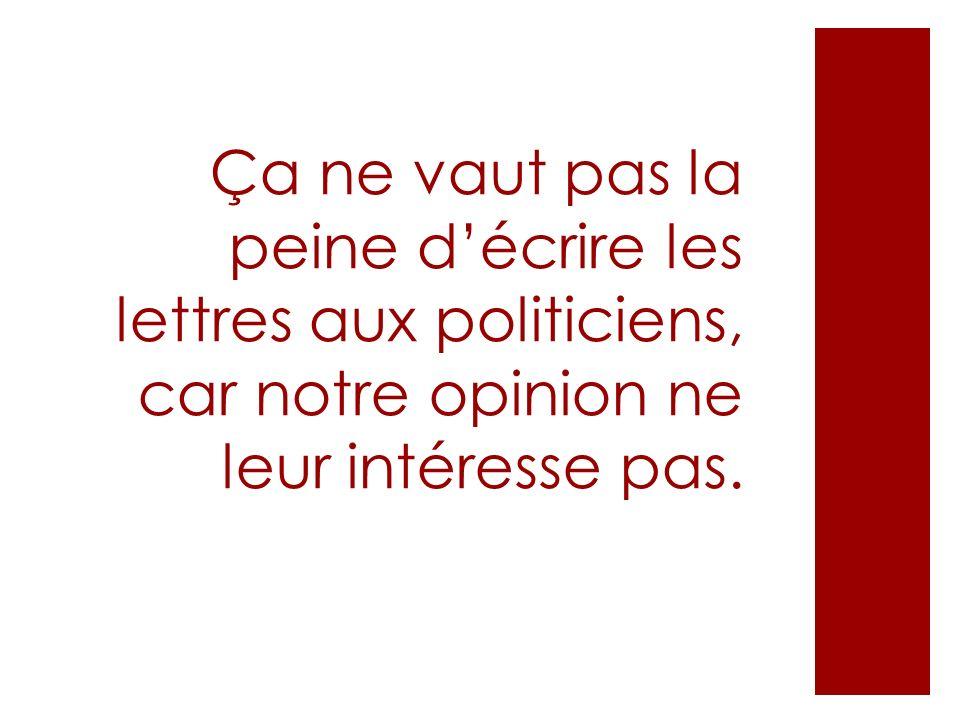 Ça ne vaut pas la peine décrire les lettres aux politiciens, car notre opinion ne leur intéresse pas.