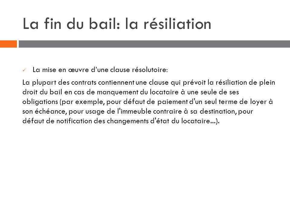 La fin du bail: la résiliation La mise en œuvre dune clause résolutoire: La plupart des contrats contiennent une clause qui prévoit la résiliation de