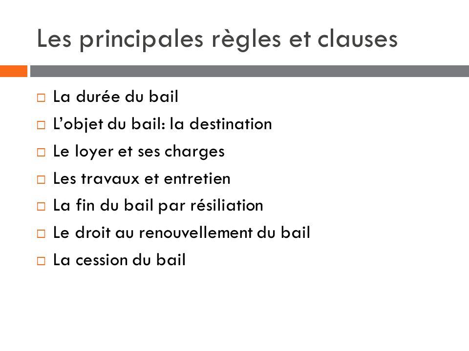 Les principales règles et clauses La durée du bail Lobjet du bail: la destination Le loyer et ses charges Les travaux et entretien La fin du bail par