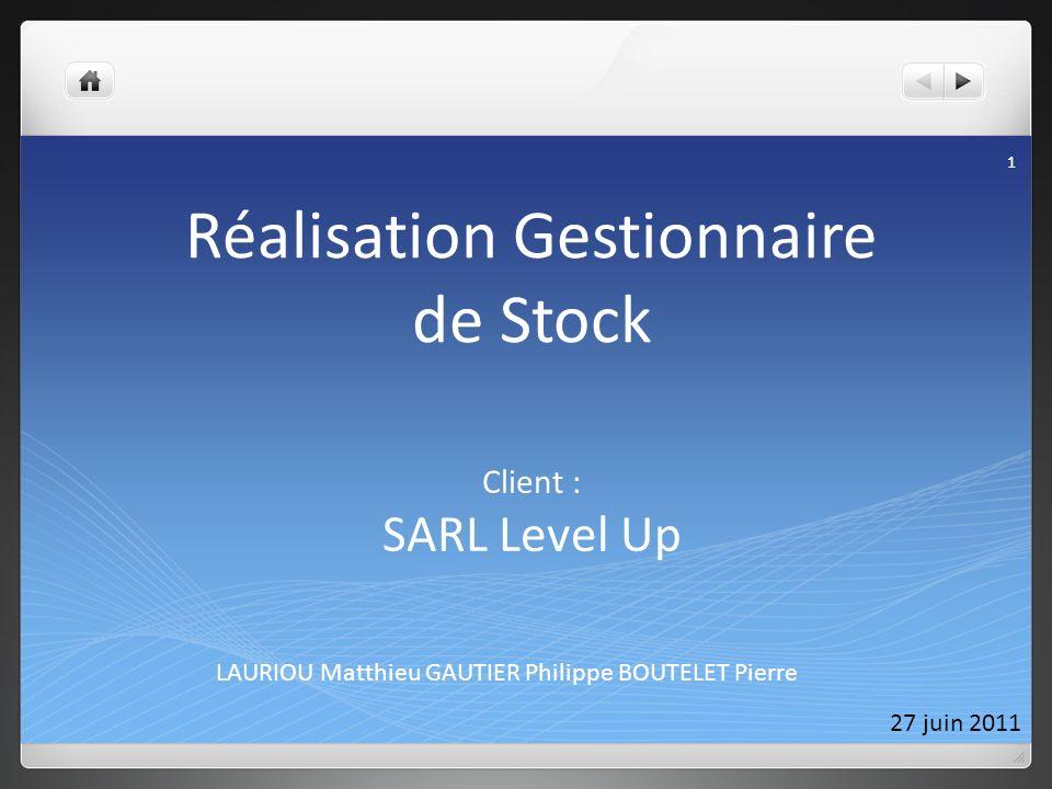 Réalisation Gestionnaire de Stock LAURIOU Matthieu GAUTIER Philippe BOUTELET Pierre 27 juin 2011 1 Client : SARL Level Up