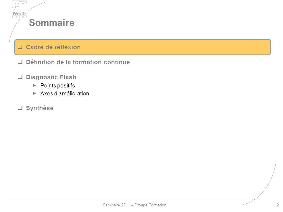 Séminaire 2011 – Groupe Formation Sommaire 2 Cadre de réflexion Définition de la formation continue Diagnostic Flash Points positifs Axes damélioration Synthèse