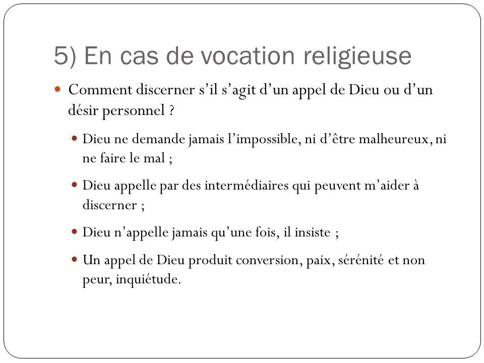 5) En cas de vocation religieuse Comment discerner sil sagit dun appel de Dieu ou dun désir personnel ? Dieu ne demande jamais limpossible, ni dêtre m