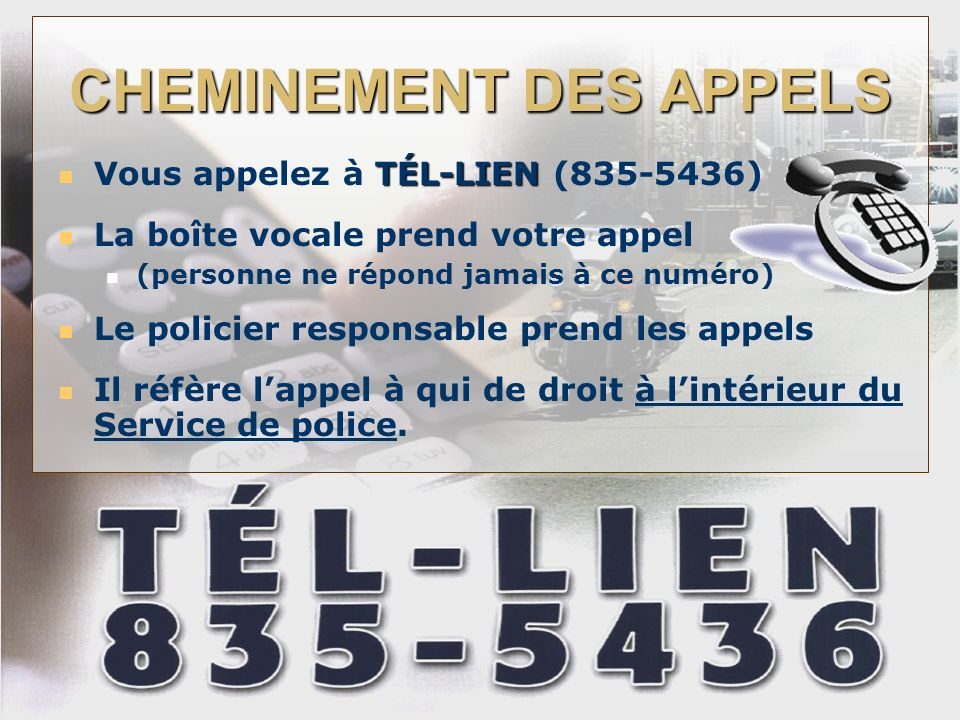 CHEMINEMENT DES APPELS TÉL-LIEN Vous appelez à TÉL-LIEN (835-5436) La boîte vocale prend votre appel (personne ne répond jamais à ce numéro) Le policier responsable prend les appels Il réfère lappel à qui de droit à lintérieur du Service de police.