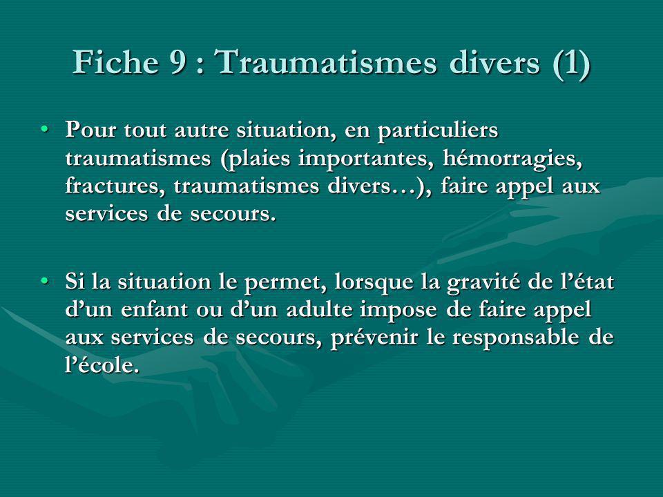 Fiche 9 : Traumatismes divers (1) Pour tout autre situation, en particuliers traumatismes (plaies importantes, hémorragies, fractures, traumatismes divers…), faire appel aux services de secours.Pour tout autre situation, en particuliers traumatismes (plaies importantes, hémorragies, fractures, traumatismes divers…), faire appel aux services de secours.