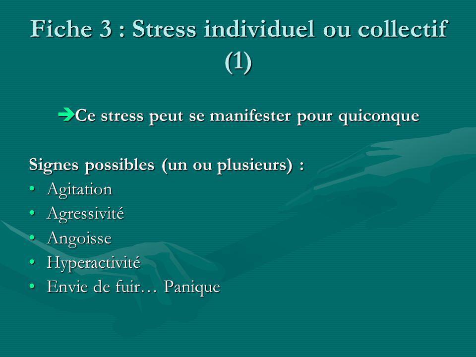 Fiche 3 : Stress individuel ou collectif (1) Ce stress peut se manifester pour quiconque Ce stress peut se manifester pour quiconque Signes possibles (un ou plusieurs) : AgitationAgitation AgressivitéAgressivité AngoisseAngoisse HyperactivitéHyperactivité Envie de fuir… PaniqueEnvie de fuir… Panique
