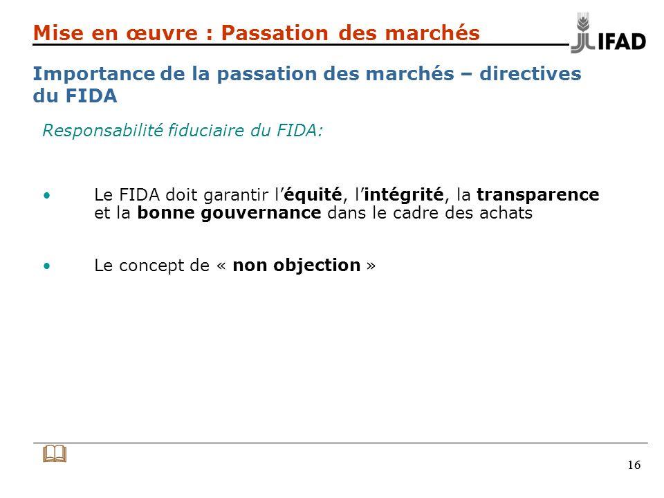 16 Responsabilité fiduciaire du FIDA: Le FIDA doit garantir léquité, lintégrité, la transparence et la bonne gouvernance dans le cadre des achats Le concept de « non objection » Mise en œuvre : Passation des marchés Importance de la passation des marchés – directives du FIDA