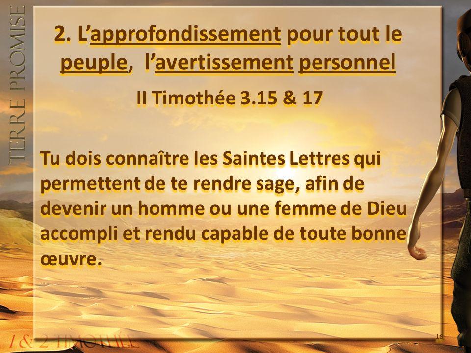 2. Lapprofondissement pour tout le peuple, lavertissement personnel II Timothée 3.15 & 17 Tu dois connaître les Saintes Lettres qui permettent de te r