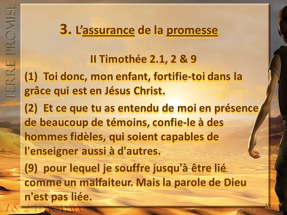3. Lassurance de la promesse II Timothée 2.1, 2 & 9 (1) Toi donc, mon enfant, fortifie-toi dans la grâce qui est en Jésus Christ. (2) Et ce que tu as