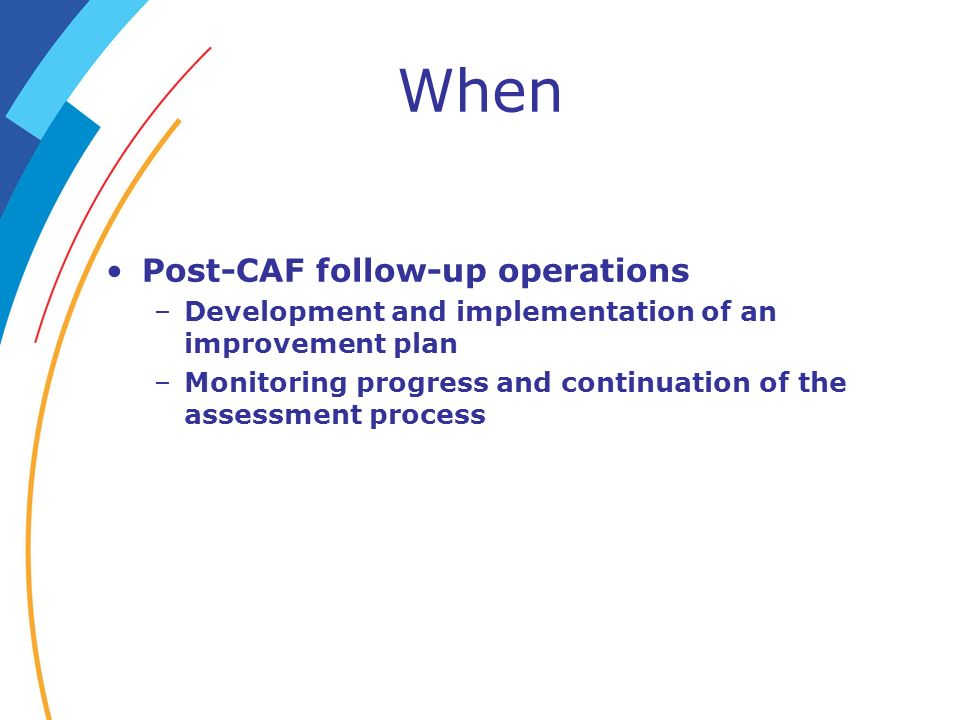 When Post-CAF follow-up operations –Development and implementation of an improvement plan –Monitoring progress and continuation of the assessment proc