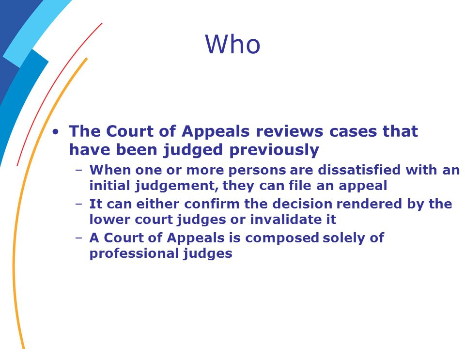 Who The Court of Appeals reviews cases that have been judged previously –When one or more persons are dissatisfied with an initial judgement, they can