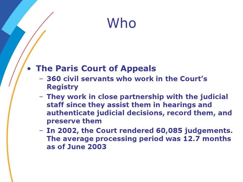 Who The Paris Court of Appeals –360 civil servants who work in the Courts Registry –They work in close partnership with the judicial staff since they assist them in hearings and authenticate judicial decisions, record them, and preserve them –In 2002, the Court rendered 60,085 judgements.