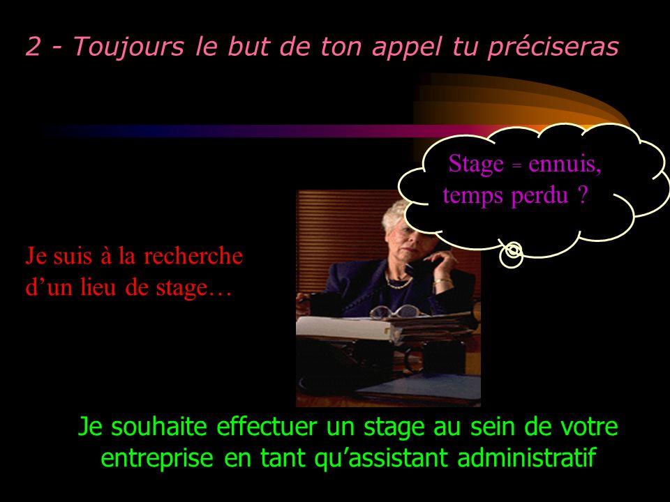 2 - Toujours le but de ton appel tu préciseras Je suis à la recherche dun lieu de stage… Stage = ennuis, temps perdu ? Je souhaite effectuer un stage