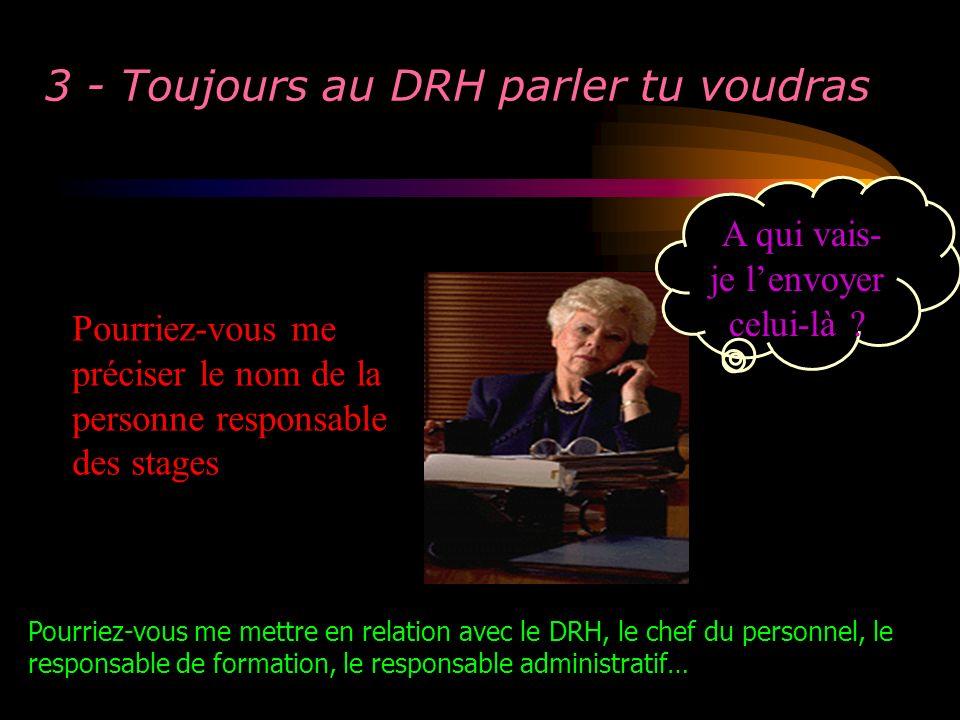 3 - Toujours au DRH parler tu voudras Pourriez-vous me préciser le nom de la personne responsable des stages A qui vais- je lenvoyer celui-là ? Pourri
