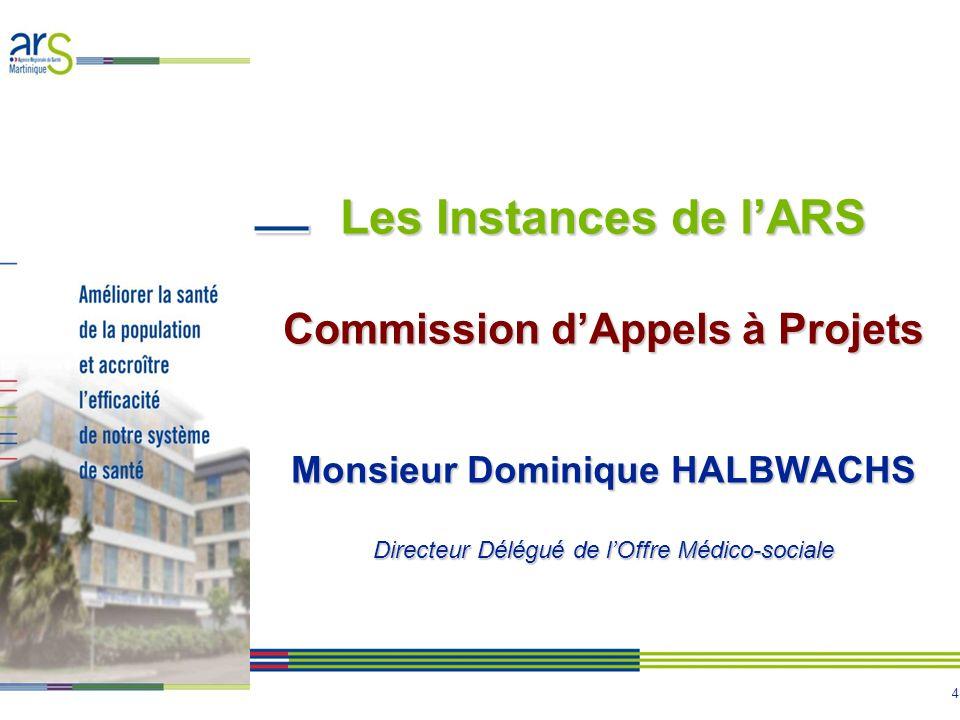 4 Les Instances de lARS Commission dAppels à Projets Monsieur Dominique HALBWACHS Directeur Délégué de lOffre Médico-sociale
