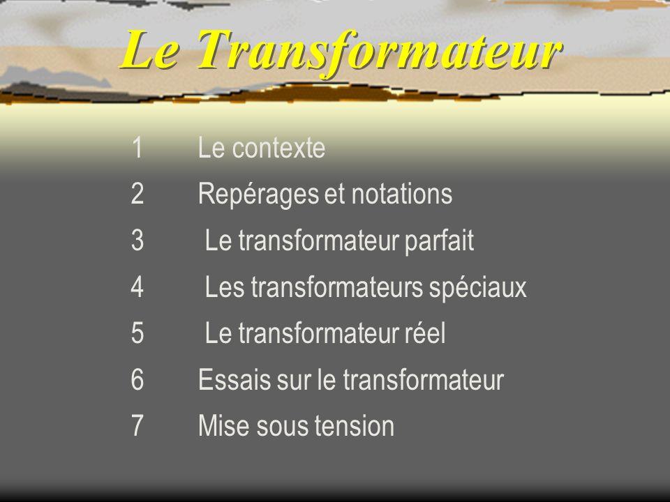 1 Le contexte 2 Repérages et notations 3 Le transformateur parfait 4 Les transformateurs spéciaux 5 Le transformateur réel 6 Essais sur le transformat