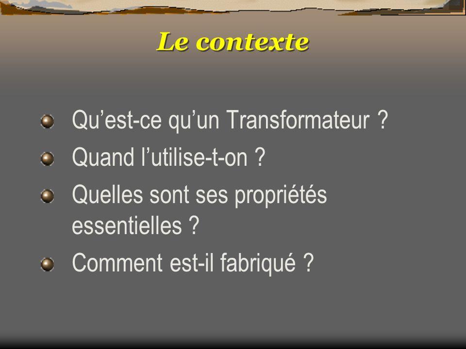 Le contexte Quest-ce quun Transformateur ? Quand lutilise-t-on ? Quelles sont ses propriétés essentielles ? Comment est-il fabriqué ?