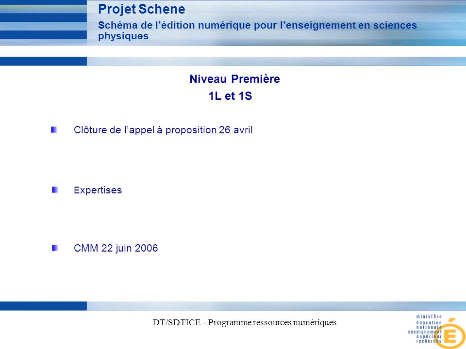 5 DT/SDTICE – Programme ressources numériques Projet Schene Schéma de lédition numérique pour lenseignement en sciences physiques CMM 22 juin 2006 Clôture de lappel à proposition 26 avril Niveau Première 1L et 1S E xpertises