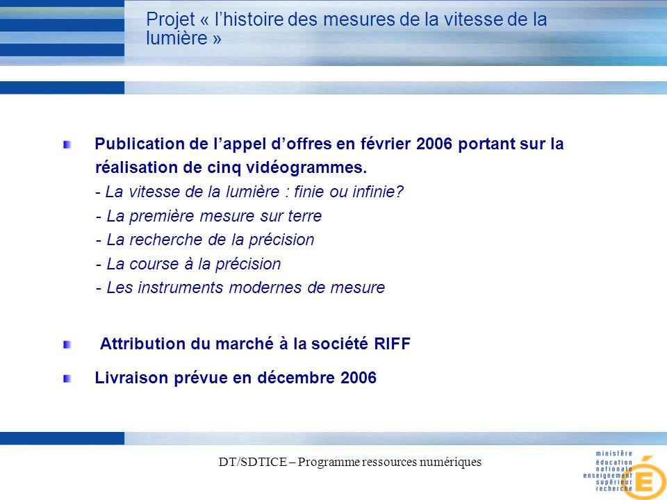 6 DT/SDTICE – Programme ressources numériques Projet « lhistoire des mesures de la vitesse de la lumière » Publication de lappel doffres en février 2006 portant sur la réalisation de cinq vidéogrammes.