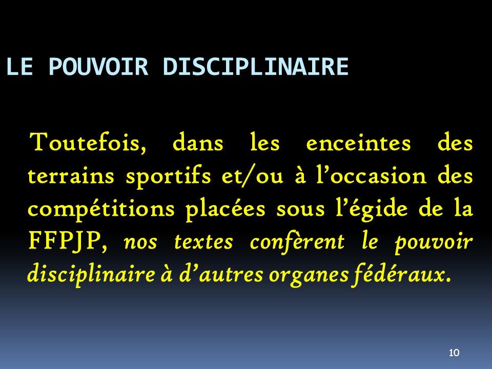10 LE POUVOIR DISCIPLINAIRE Toutefois, dans les enceintes des terrains sportifs et/ou à loccasion des compétitions placées sous légide de la FFPJP, no