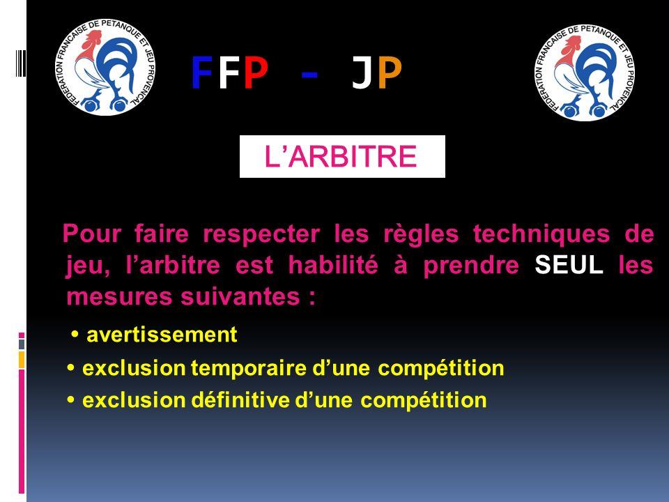FFP - JPFFP - JP Pour faire respecter les règles techniques de jeu, larbitre est habilité à prendre SEUL les mesures suivantes : avertissement exclusion temporaire dune compétition exclusion définitive dune compétition LARBITRE