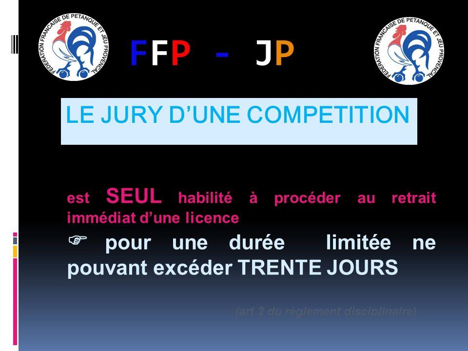 FFP - JPFFP - JP est SEUL habilité à procéder au retrait immédiat dune licence pour une durée limitée ne pouvant excéder TRENTE JOURS (art 2 du règlement disciplinaire) LE JURY DUNE COMPETITION