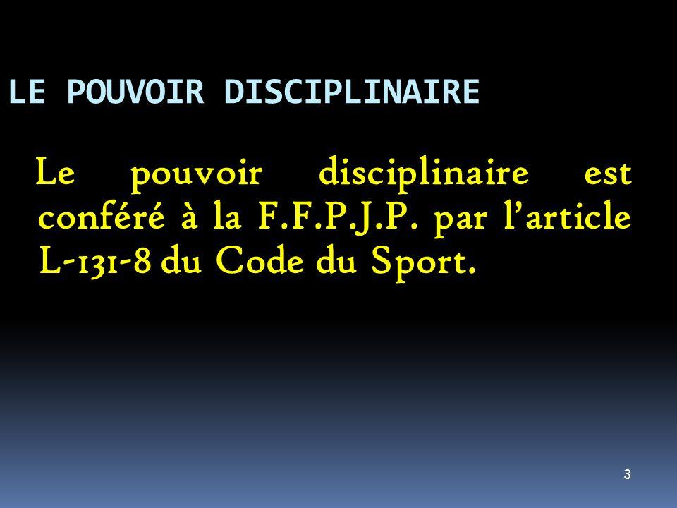 3 LE POUVOIR DISCIPLINAIRE Le pouvoir disciplinaire est conféré à la F.F.P.J.P. par larticle L-131-8 du Code du Sport.