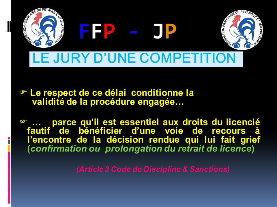 FFP - JPFFP - JP Le respect de ce délai conditionne la validité de la procédure engagée… … parce quil est essentiel aux droits du licencié fautif de bénéficier dune voie de recours à lencontre de la décision rendue qui lui fait grief (confirmation ou prolongation du retrait de licence) (Article 3 Code de Discipline & Sanctions) LE JURY DUNE COMPETITION