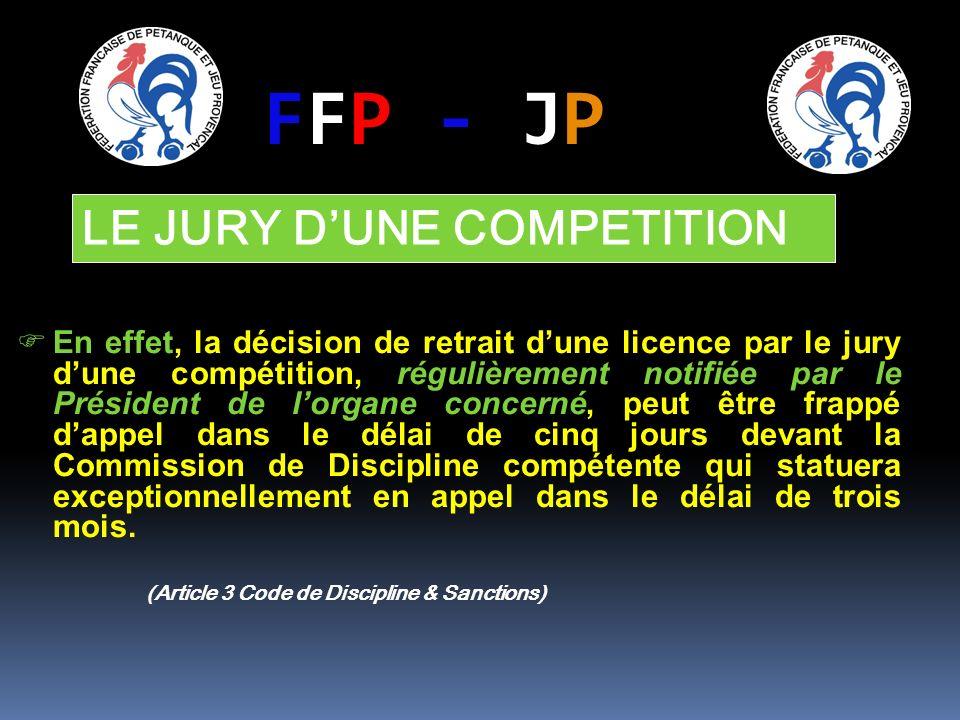 FFP - JP En effet, la décision de retrait dune licence par le jury dune compétition, régulièrement notifiée par le Président de lorgane concerné, peut être frappé dappel dans le délai de cinq jours devant la Commission de Discipline compétente qui statuera exceptionnellement en appel dans le délai de trois mois.
