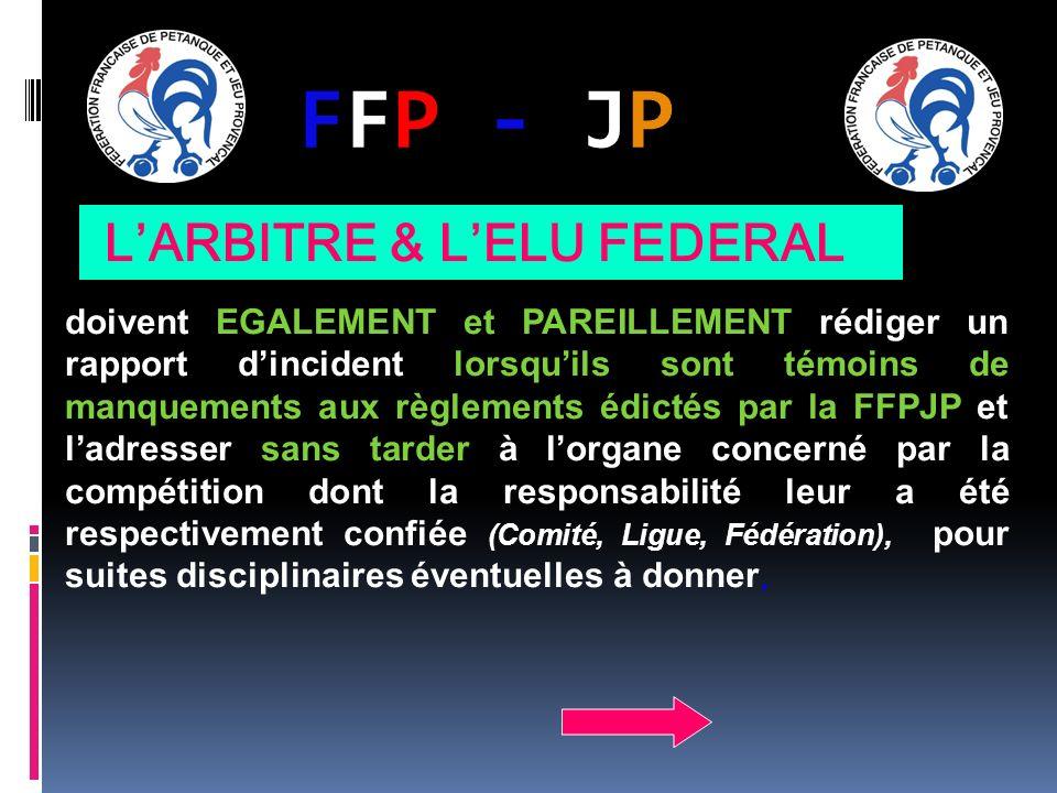FFP - JPFFP - JP doivent EGALEMENT et PAREILLEMENT rédiger un rapport dincident lorsquils sont témoins de manquements aux règlements édictés par la FFPJP et ladresser sans tarder à lorgane concerné par la compétition dont la responsabilité leur a été respectivement confiée (Comité, Ligue, Fédération), pour suites disciplinaires éventuelles à donner, LARBITRE & LELU FEDERAL