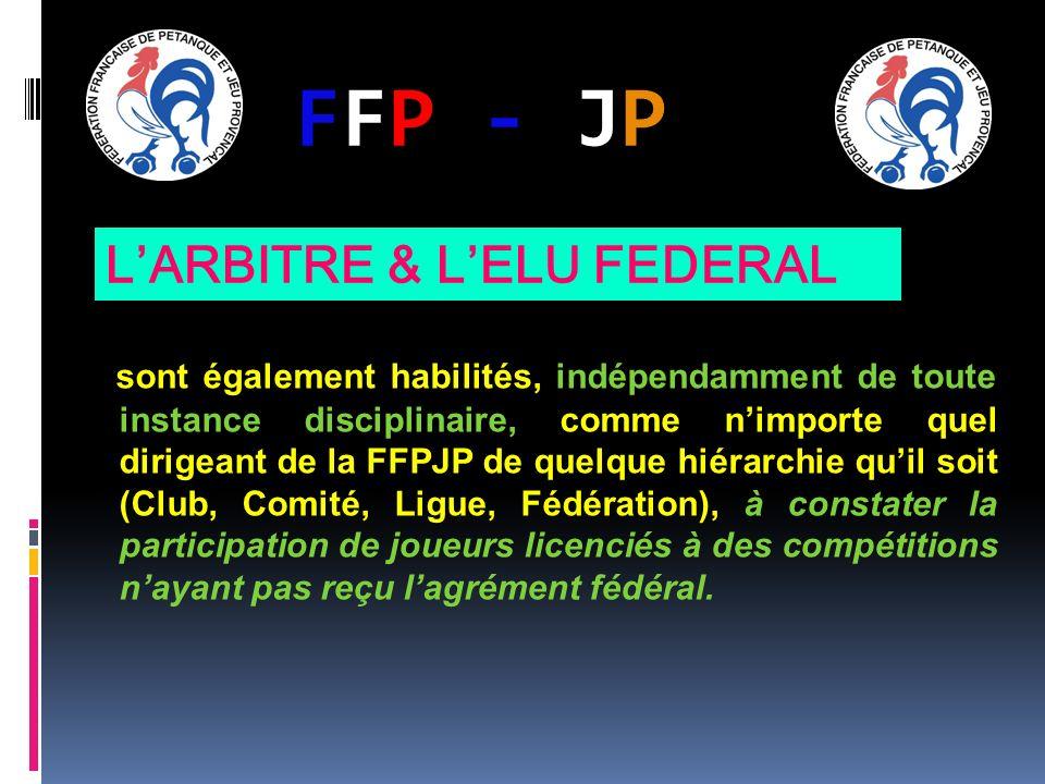 FFP - JPFFP - JP sont également habilités, indépendamment de toute instance disciplinaire, comme nimporte quel dirigeant de la FFPJP de quelque hiérarchie quil soit (Club, Comité, Ligue, Fédération), à constater la participation de joueurs licenciés à des compétitions nayant pas reçu lagrément fédéral.
